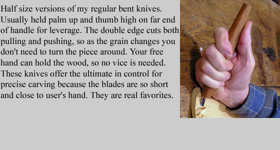 Half size versions of my regular Bent Knives. Usually held palm up and thumb high on far  	end of handle for leverage. The double edge cuts both pulling and pushing, so as the  	grain changes you don't need to turn the piece around. Your free hand can hold the wood, so no vice is needed. 	These knives offer the ultimate in control for precise carving because the blades are so short and  	very close to user's hand. They are real favorites.